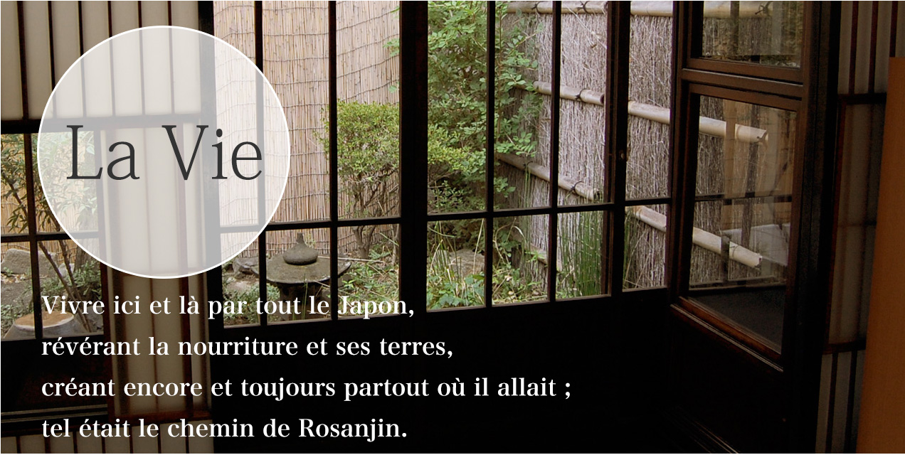 LIFE Living here and there all over Japan, adoring the foods of its lands, creating and recreating wherever he went, this was the Rosanjin way of life